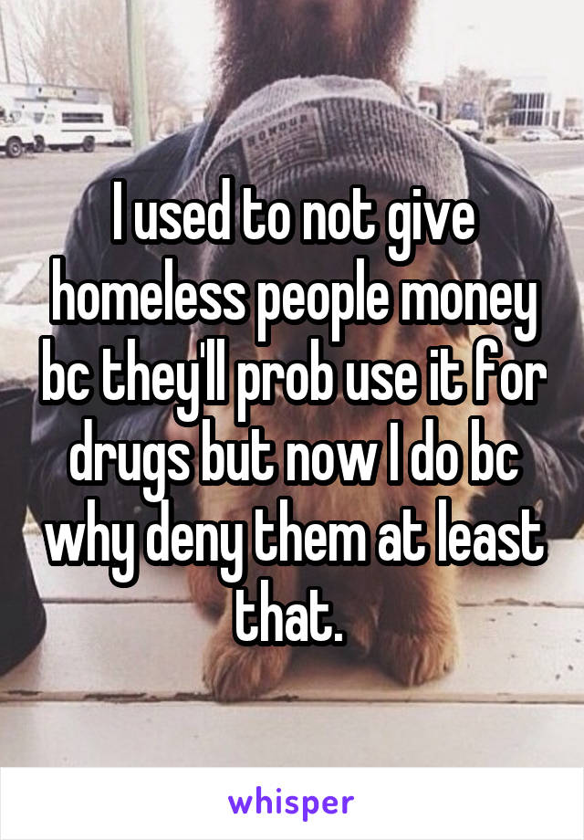 I used to not give homeless people money bc they'll prob use it for drugs but now I do bc why deny them at least that.
