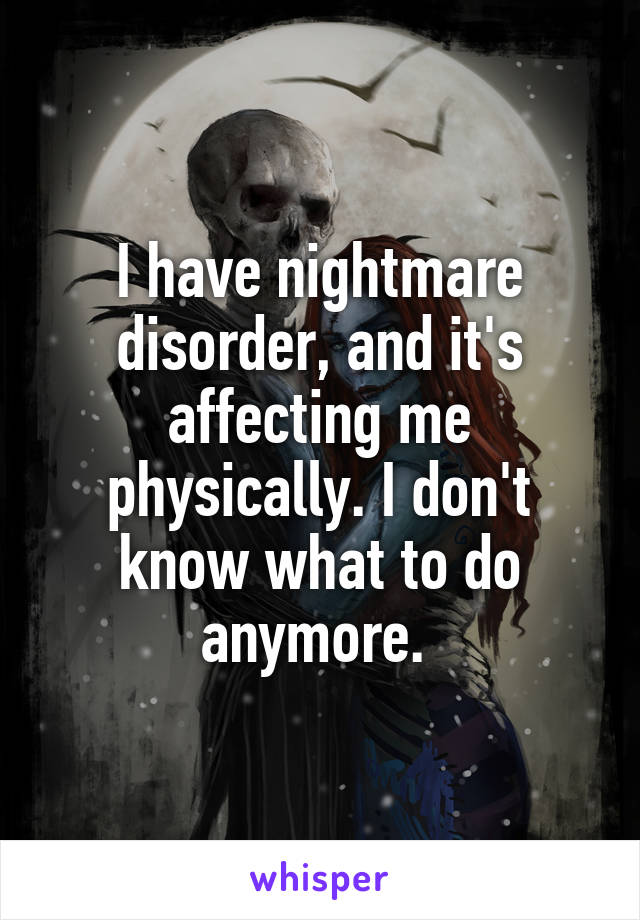I have nightmare disorder, and it's affecting me physically. I don't know what to do anymore.