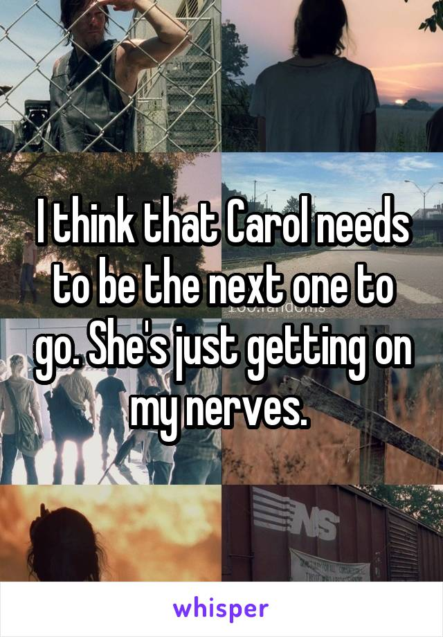 I think that Carol needs to be the next one to go. She's just getting on my nerves.