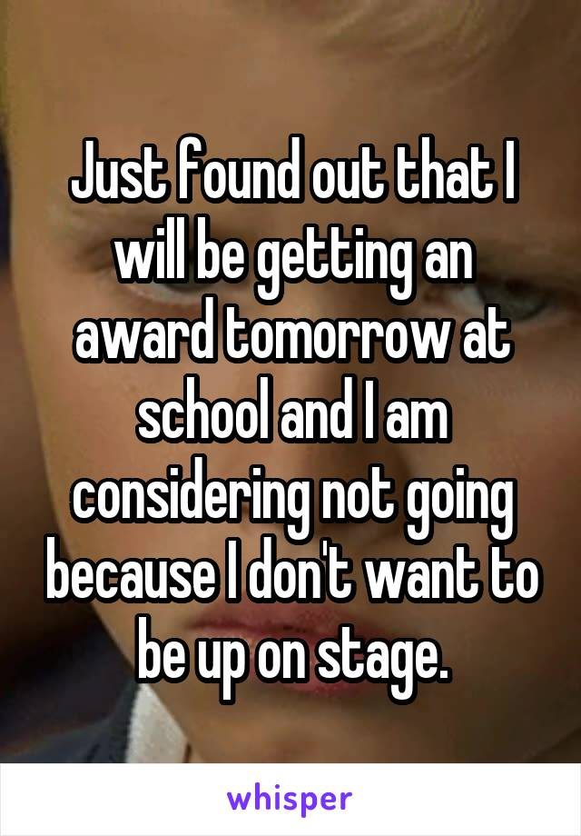 Just found out that I will be getting an award tomorrow at school and I am considering not going because I don't want to be up on stage.