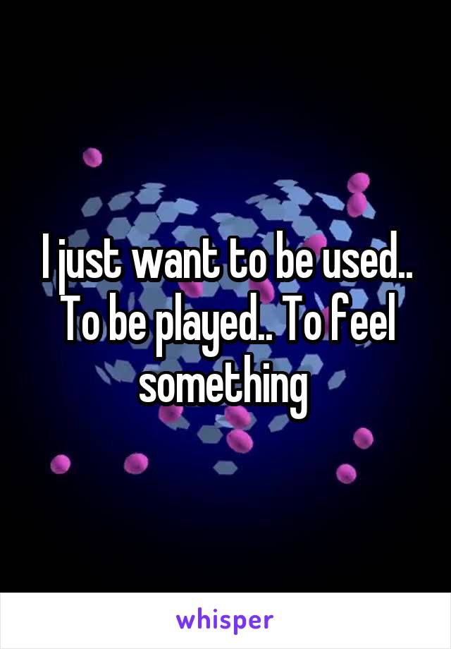 I just want to be used.. To be played.. To feel something