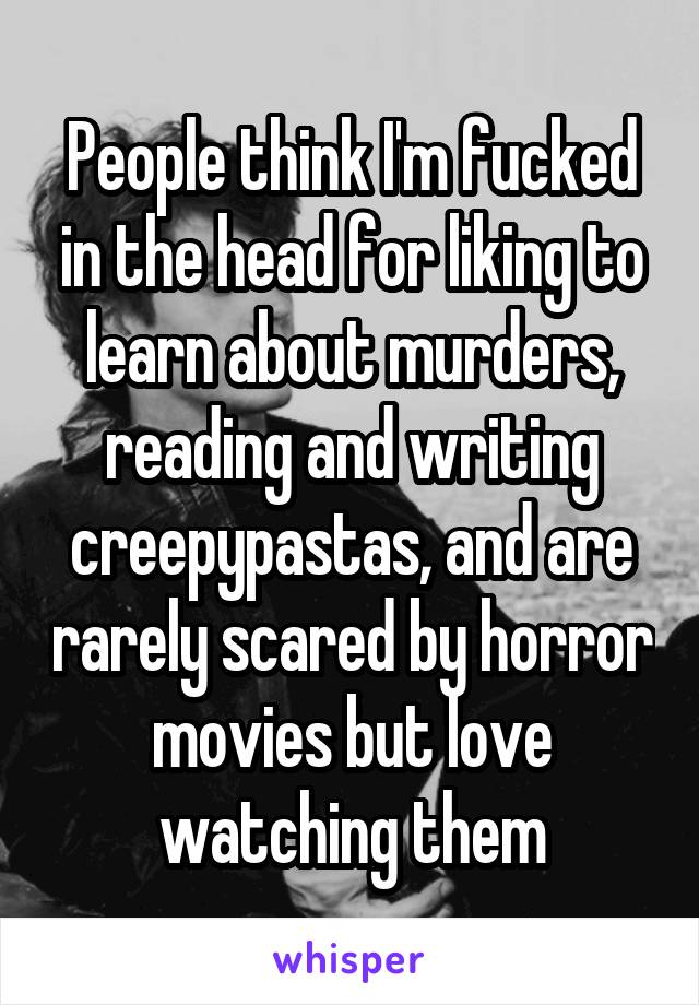 People think I'm fucked in the head for liking to learn about murders, reading and writing creepypastas, and are rarely scared by horror movies but love watching them