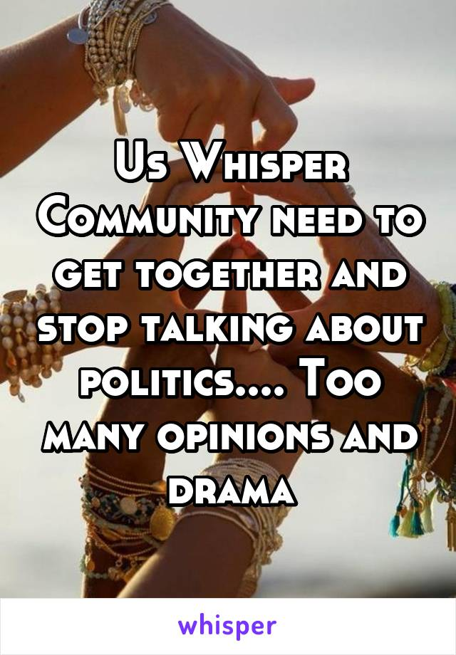 Us Whisper Community need to get together and stop talking about politics.... Too many opinions and drama