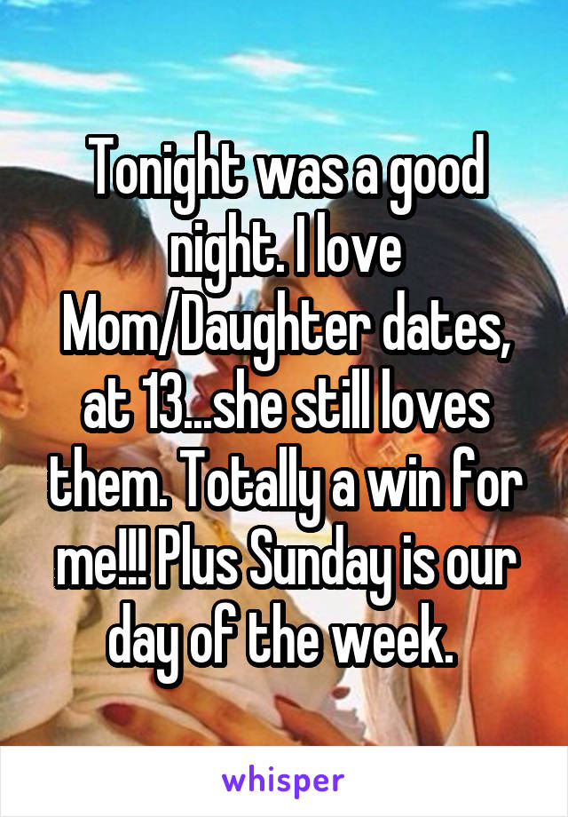 Tonight was a good night. I love Mom/Daughter dates, at 13...she still loves them. Totally a win for me!!! Plus Sunday is our day of the week.
