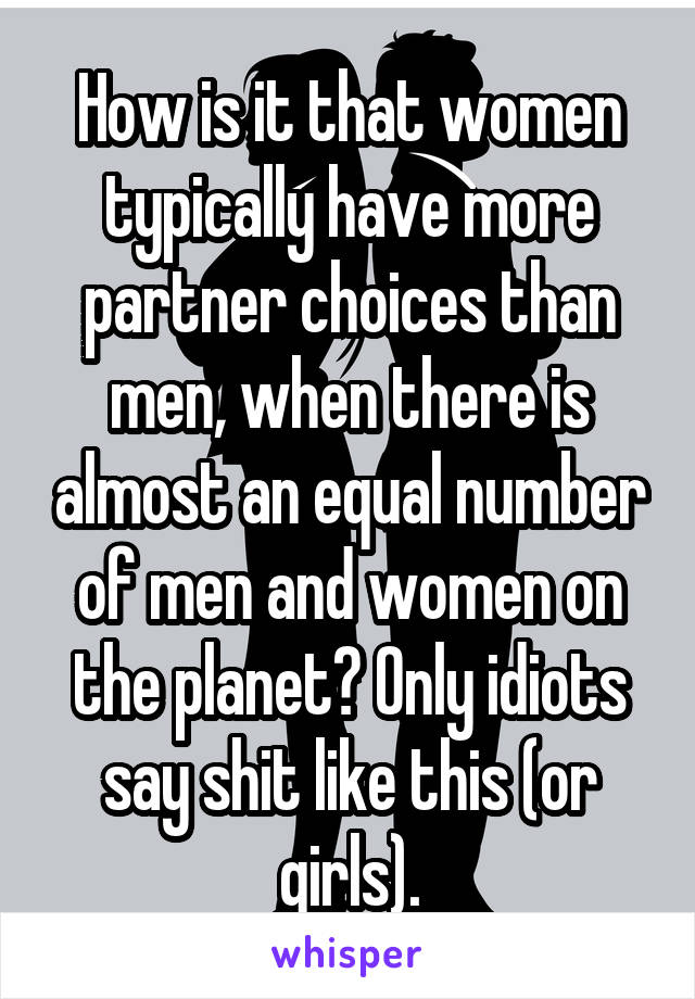 How is it that women typically have more partner choices than men, when there is almost an equal number of men and women on the planet? Only idiots say shit like this (or girls).