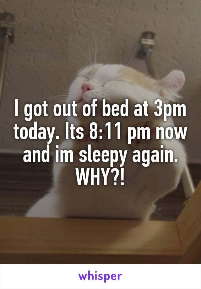 I got out of bed at 3pm today. Its 8:11 pm now and im sleepy again. WHY?!