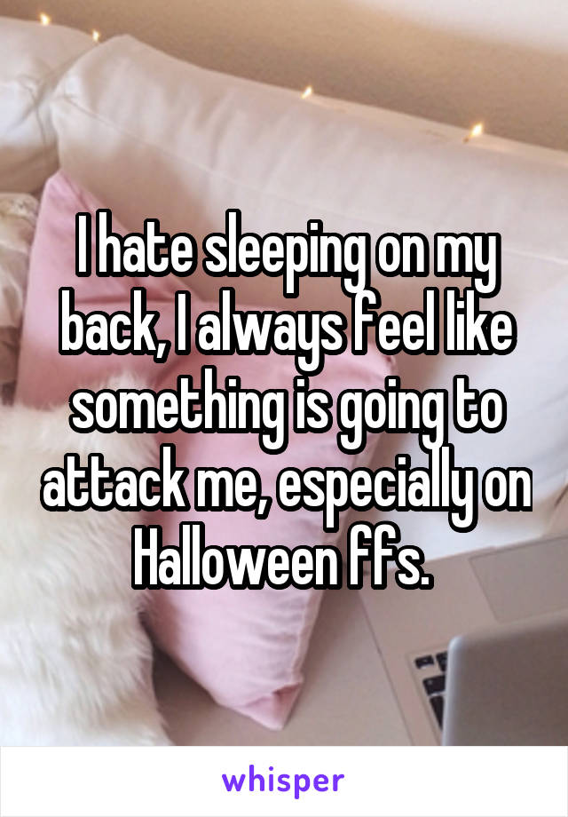 I hate sleeping on my back, I always feel like something is going to attack me, especially on Halloween ffs.