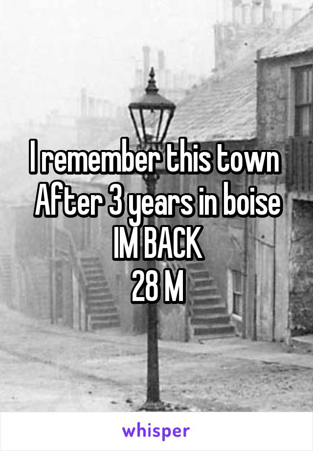 I remember this town  After 3 years in boise IM BACK 28 M