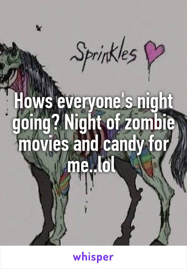 Hows everyone's night going? Night of zombie movies and candy for me..lol