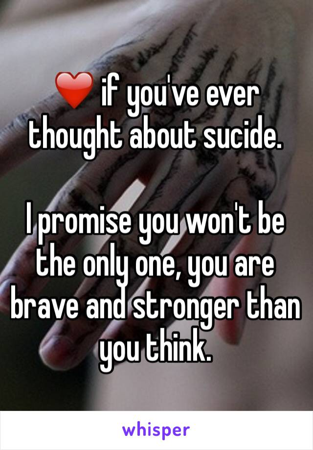 ❤️ if you've ever thought about sucide.  I promise you won't be the only one, you are brave and stronger than you think.