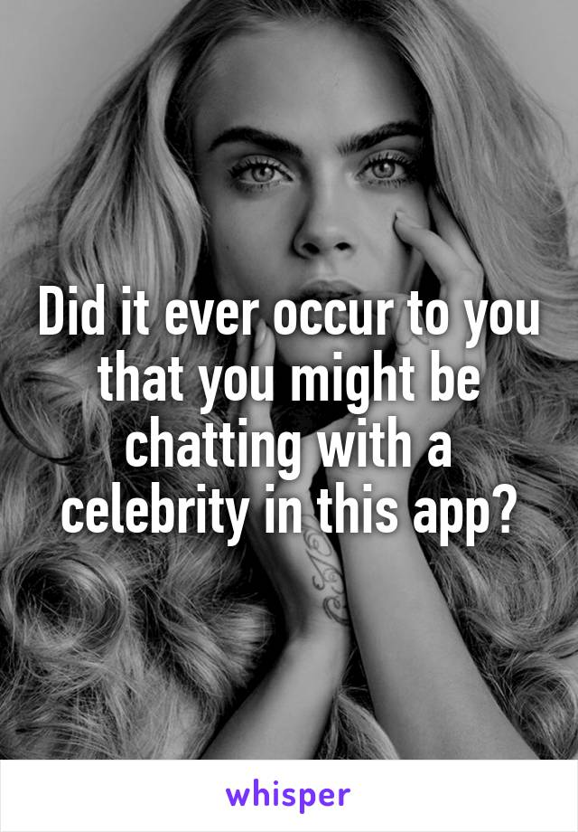 Did it ever occur to you that you might be chatting with a celebrity in this app?