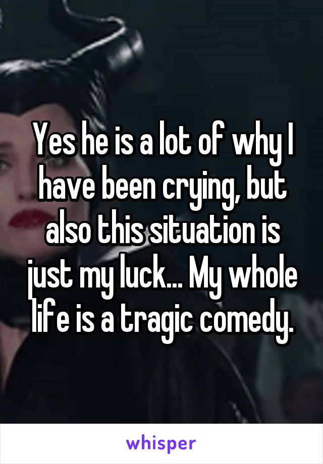 Yes he is a lot of why I have been crying, but also this situation is just my luck... My whole life is a tragic comedy.