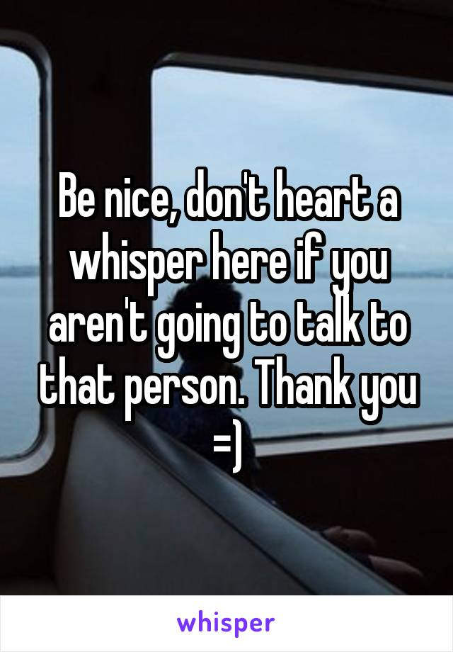 Be nice, don't heart a whisper here if you aren't going to talk to that person. Thank you =)