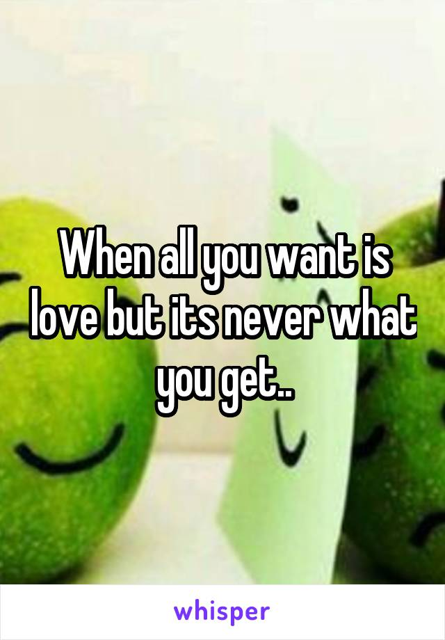 When all you want is love but its never what you get..