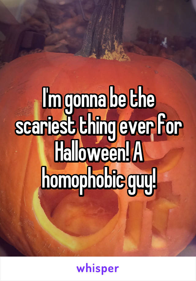 I'm gonna be the scariest thing ever for Halloween! A homophobic guy!