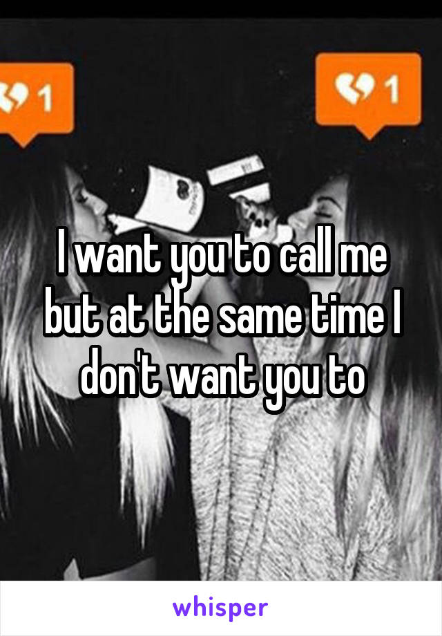 I want you to call me but at the same time I don't want you to