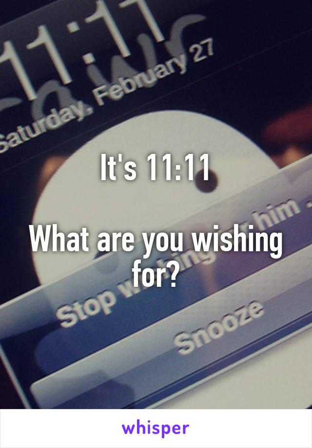 It's 11:11  What are you wishing for?