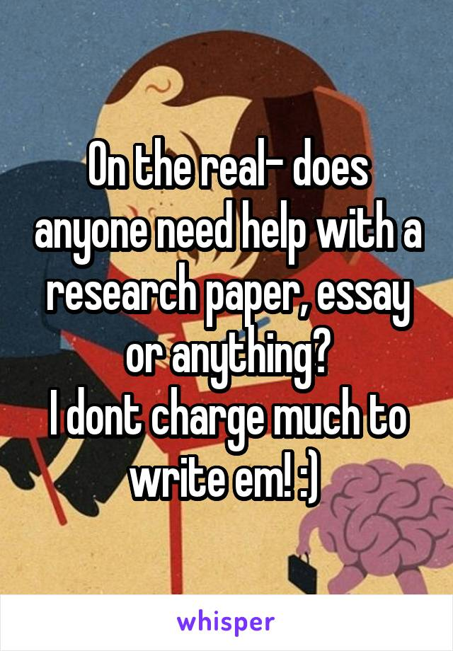 On the real- does anyone need help with a research paper, essay or anything? I dont charge much to write em! :)