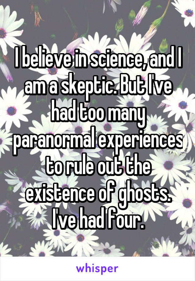 I believe in science, and I am a skeptic. But I've had too many paranormal experiences to rule out the existence of ghosts. I've had four.