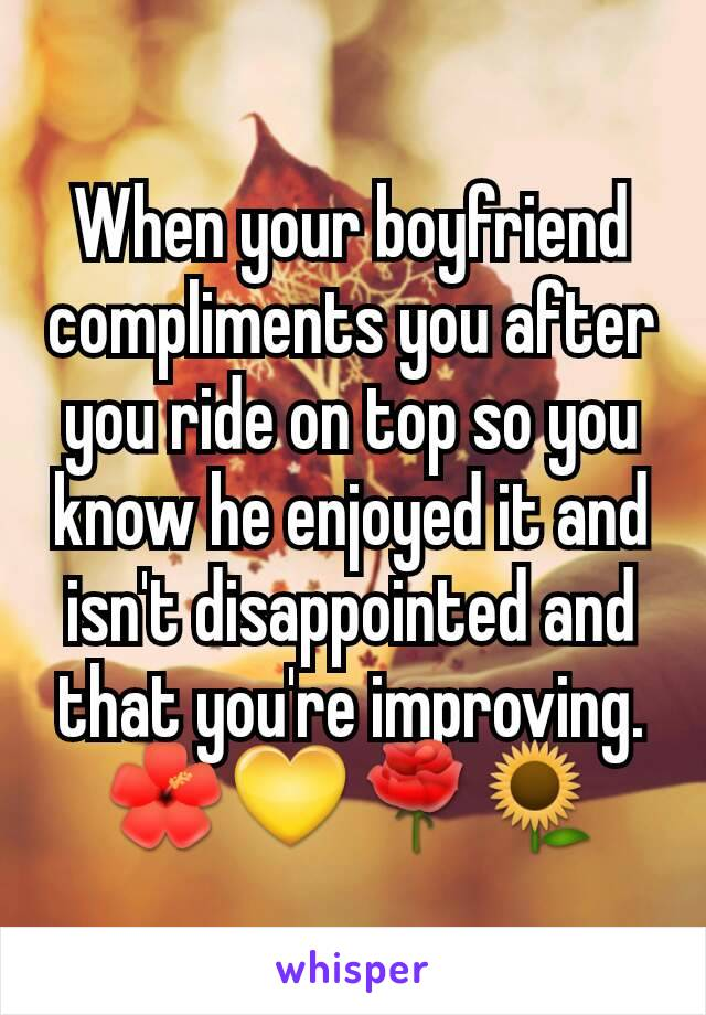 When your boyfriend compliments you after you ride on top so you know he enjoyed it and isn't disappointed and that you're improving. 🌺💛🌹🌻