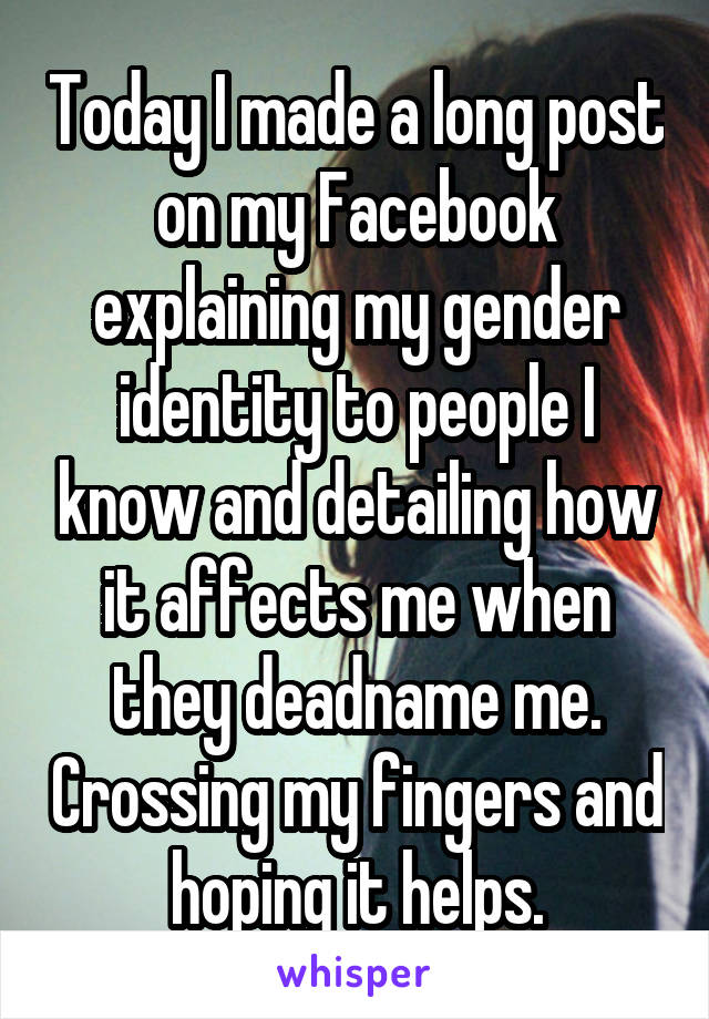 Today I made a long post on my Facebook explaining my gender identity to people I know and detailing how it affects me when they deadname me. Crossing my fingers and hoping it helps.