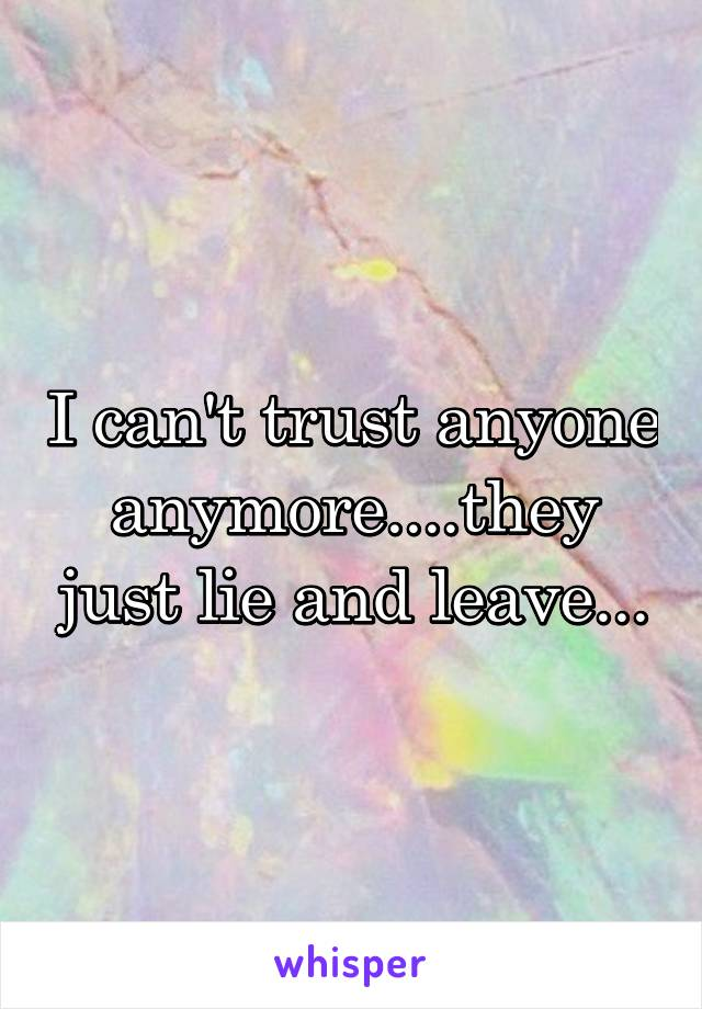 I can't trust anyone anymore....they just lie and leave...