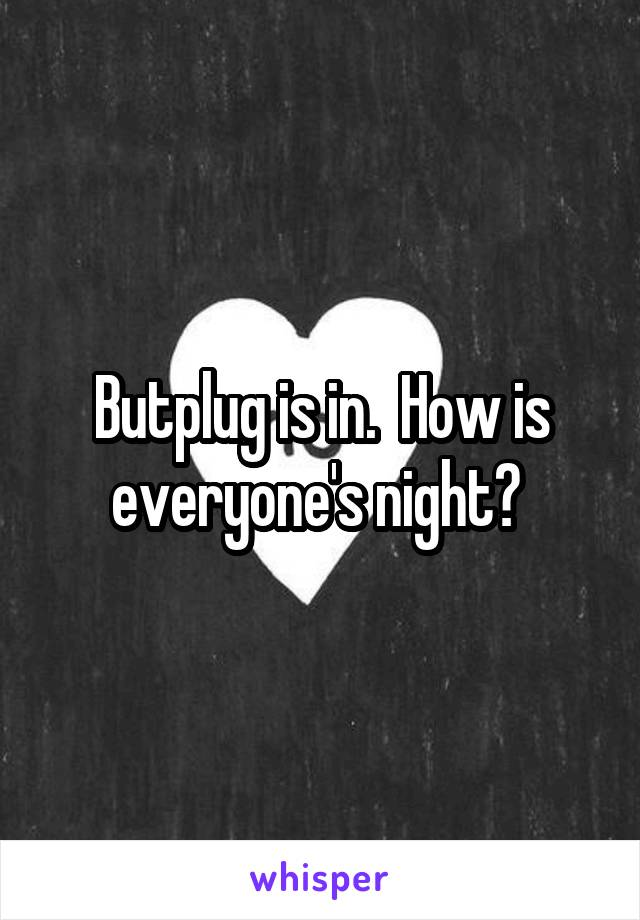 Butplug is in.  How is everyone's night?