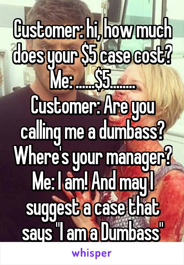 """Customer: hi, how much does your $5 case cost? Me: ......$5........ Customer: Are you calling me a dumbass? Where's your manager? Me: I am! And may I suggest a case that says """"I am a Dumbass"""""""