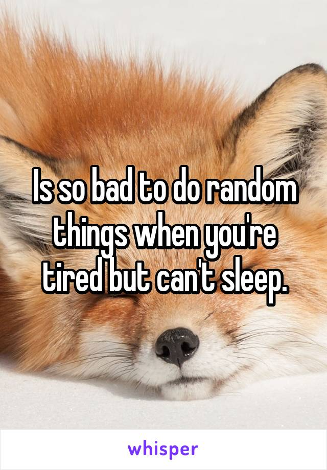 Is so bad to do random things when you're tired but can't sleep.