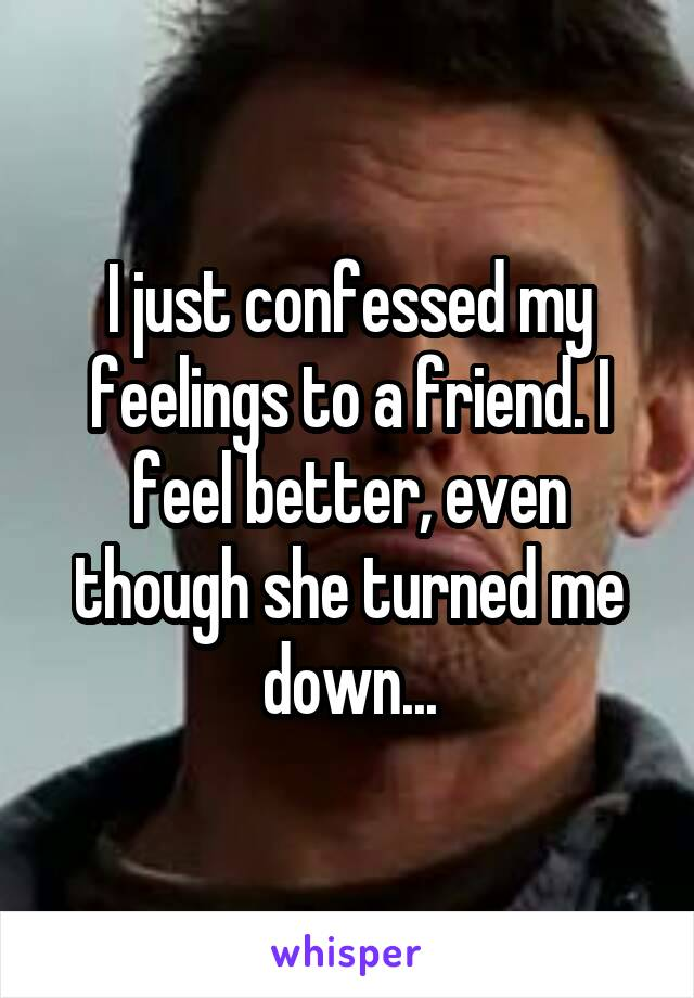 I just confessed my feelings to a friend. I feel better, even though she turned me down...