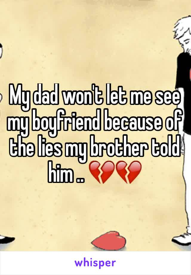 My dad won't let me see my boyfriend because of the lies my brother told him .. 💔💔