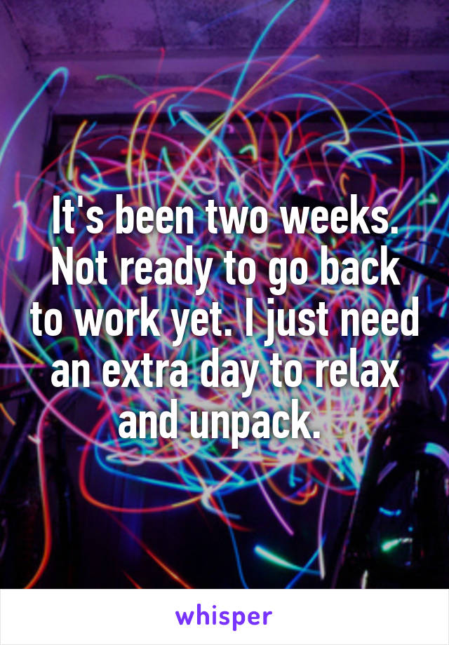 It's been two weeks. Not ready to go back to work yet. I just need an extra day to relax and unpack.