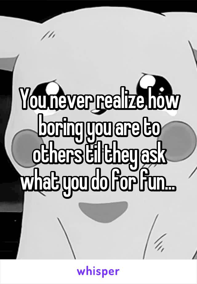 You never realize how boring you are to others til they ask what you do for fun...