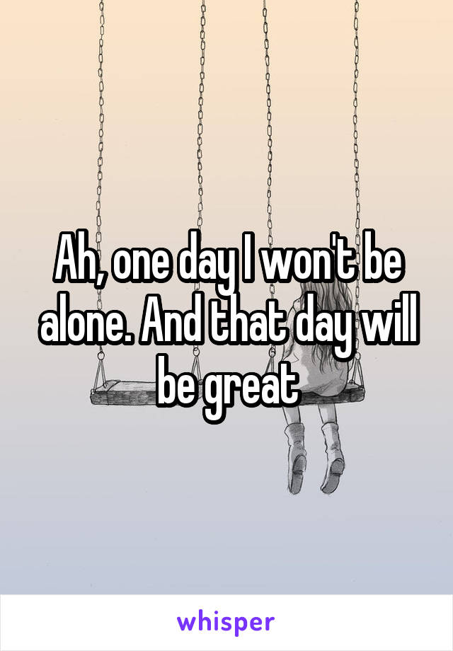 Ah, one day I won't be alone. And that day will be great