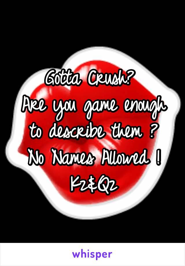Gotta Crush?  Are you game enough to describe them ? No Names Allowed ! Kz&Qz
