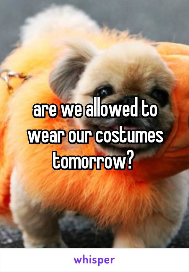 are we allowed to wear our costumes tomorrow?