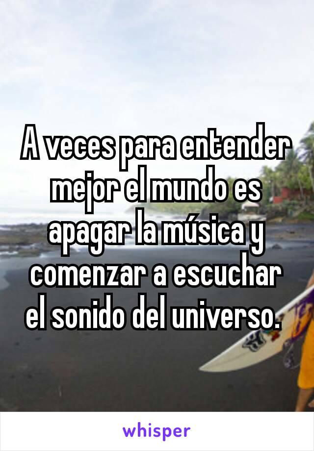 A veces para entender mejor el mundo es apagar la música y comenzar a escuchar el sonido del universo.