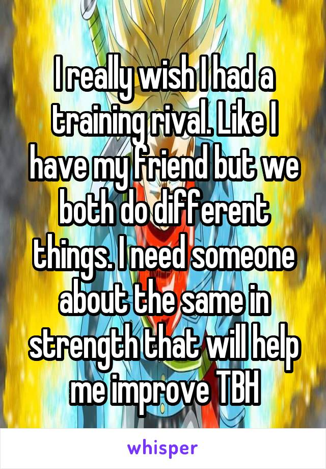 I really wish I had a training rival. Like I have my friend but we both do different things. I need someone about the same in strength that will help me improve TBH
