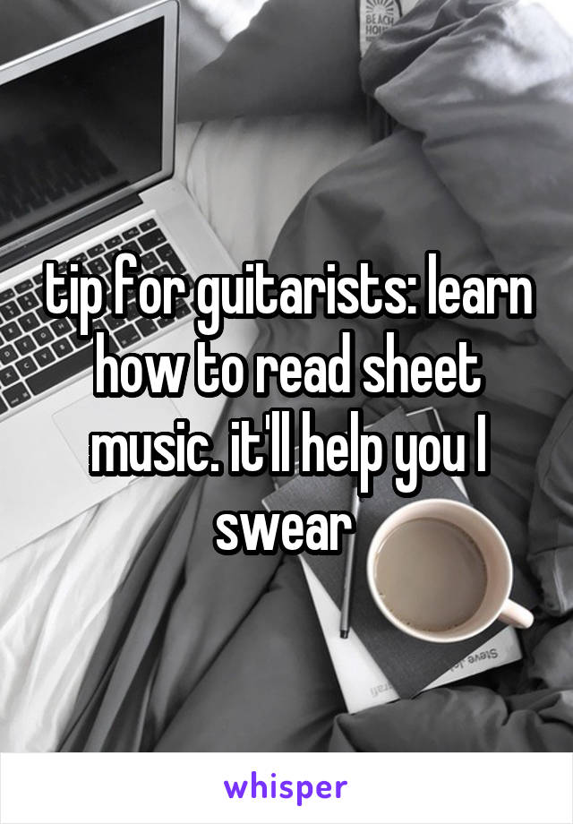 tip for guitarists: learn how to read sheet music. it'll help you I swear