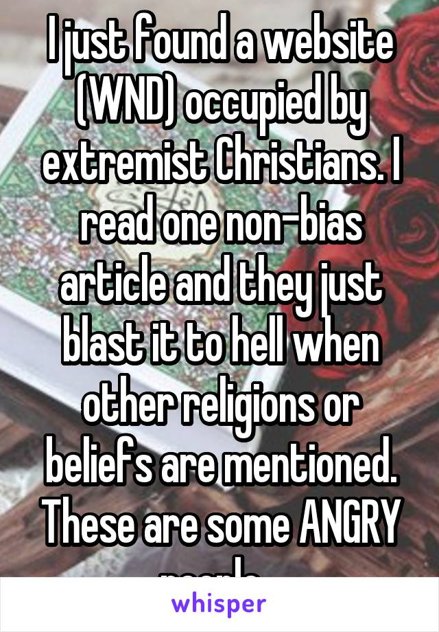 I just found a website (WND) occupied by extremist Christians. I read one non-bias article and they just blast it to hell when other religions or beliefs are mentioned. These are some ANGRY people...