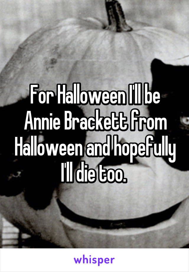 For Halloween I'll be Annie Brackett from Halloween and hopefully I'll die too.