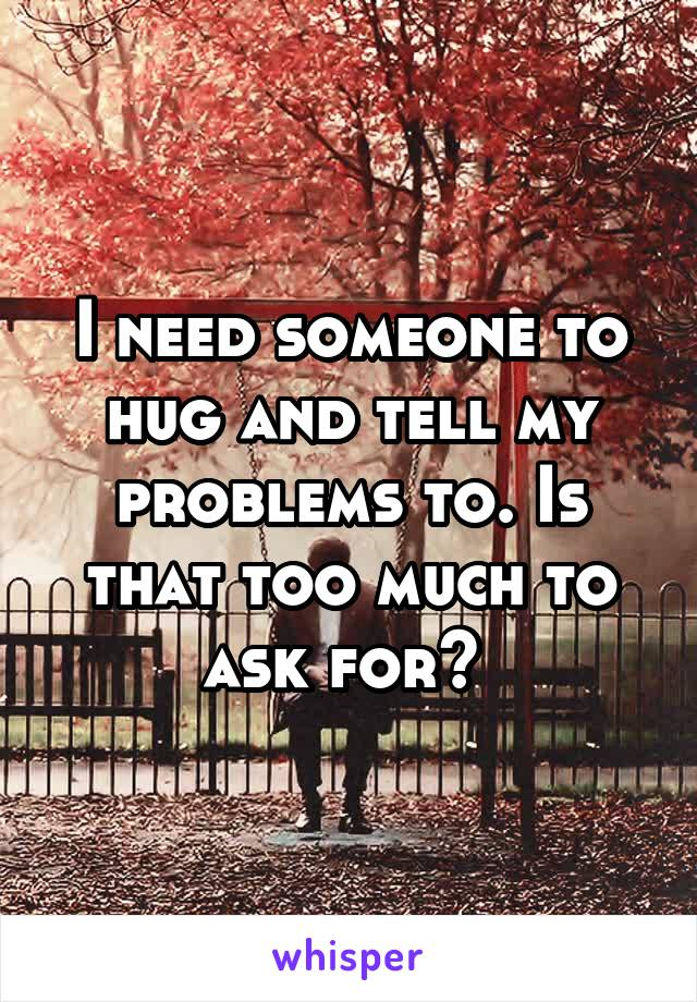 I need someone to hug and tell my problems to. Is that too much to ask for?