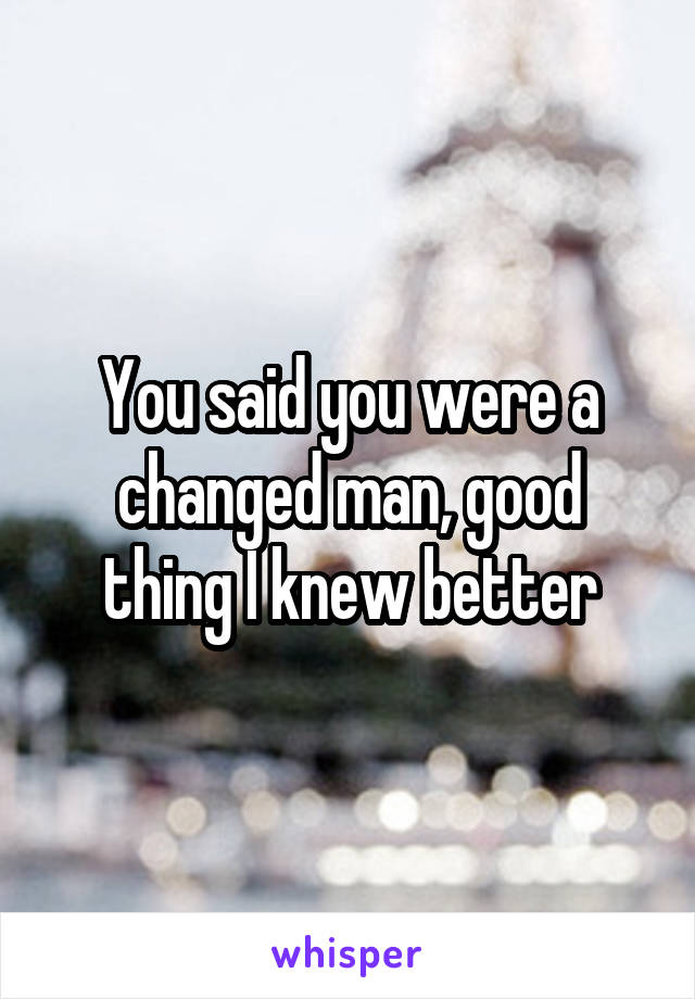 You said you were a changed man, good thing I knew better