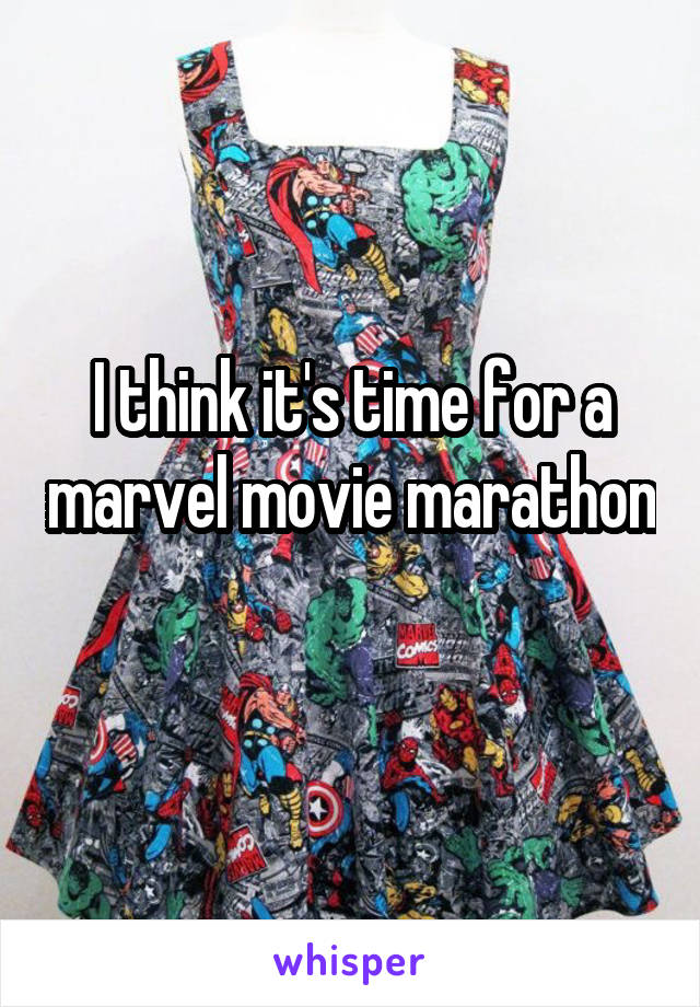 I think it's time for a marvel movie marathon