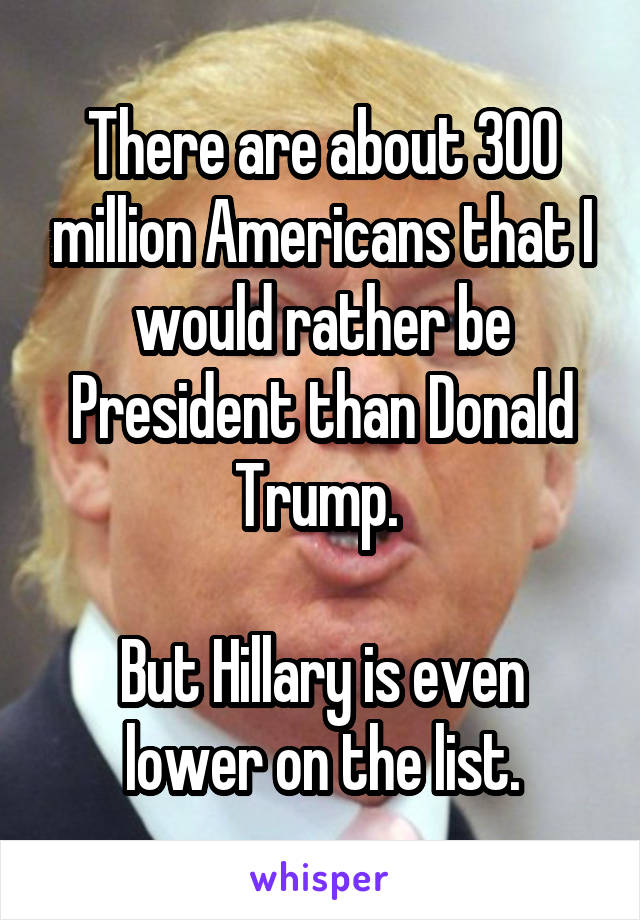 There are about 300 million Americans that I would rather be President than Donald Trump.   But Hillary is even lower on the list.