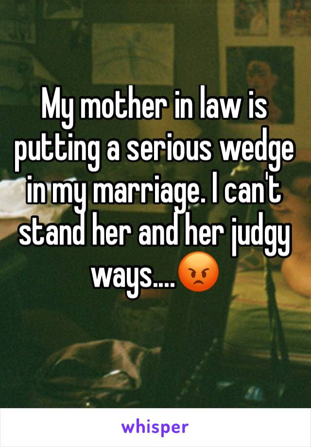 My mother in law is putting a serious wedge in my marriage. I can't stand her and her judgy ways....😡