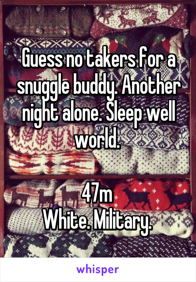 Guess no takers for a snuggle buddy. Another night alone. Sleep well world.   47m  White. Military.