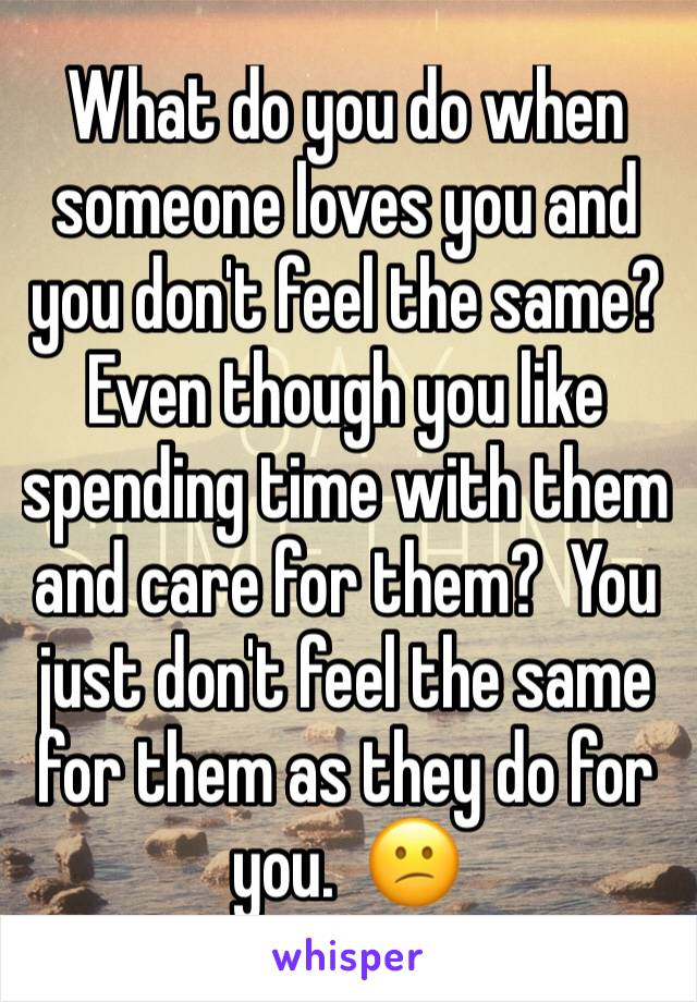 What do you do when someone loves you and you don't feel the same?  Even though you like spending time with them and care for them?  You just don't feel the same for them as they do for you.  😕