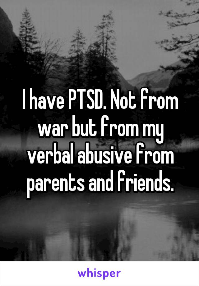 I have PTSD. Not from war but from my verbal abusive from parents and friends.