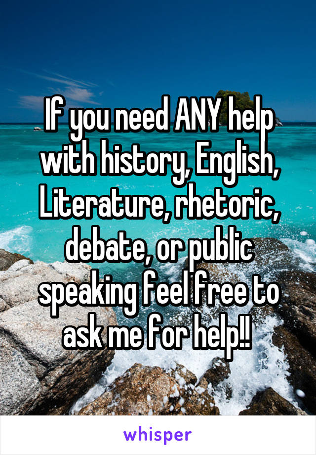 If you need ANY help with history, English, Literature, rhetoric, debate, or public speaking feel free to ask me for help!!